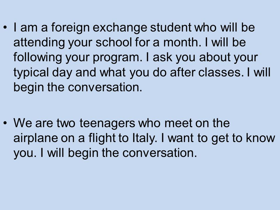 I am a foreign exchange student who will be attending your school for a month. I will be following your program. I ask you about your typical day and