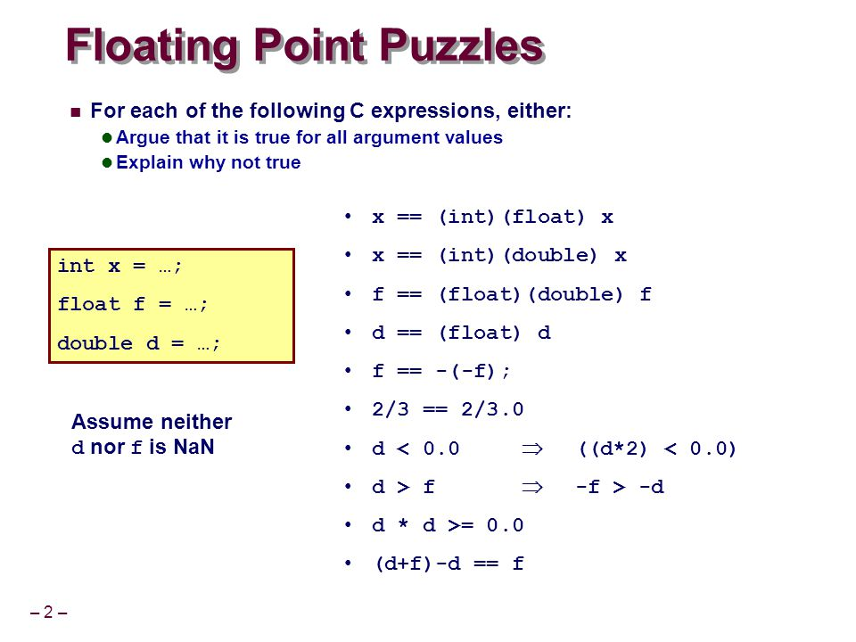 – 2 – Floating Point Puzzles For each of the following C expressions, either: Argue that it is true for all argument values Explain why not true x ==