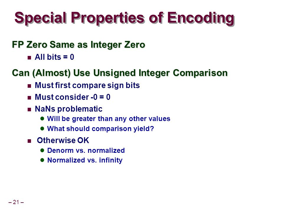 – 21 – Special Properties of Encoding FP Zero Same as Integer Zero All bits = 0 Can (Almost) Use Unsigned Integer Comparison Must first compare sign b