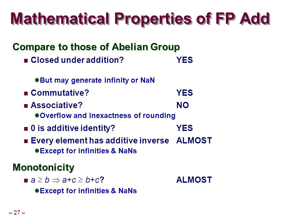 – 27 – Mathematical Properties of FP Add Compare to those of Abelian Group Closed under addition?YES But may generate infinity or NaN Commutative?YES Associative?NO Overflow and inexactness of rounding 0 is additive identity?YES Every element has additive inverseALMOST Except for infinities & NaNsMonotonicity a ≥ b  a+c ≥ b+c?ALMOST Except for infinities & NaNs