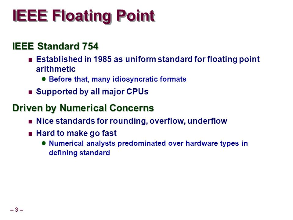– 3 – IEEE Floating Point IEEE Standard 754 Established in 1985 as uniform standard for floating point arithmetic Before that, many idiosyncratic formats Supported by all major CPUs Driven by Numerical Concerns Nice standards for rounding, overflow, underflow Hard to make go fast Numerical analysts predominated over hardware types in defining standard