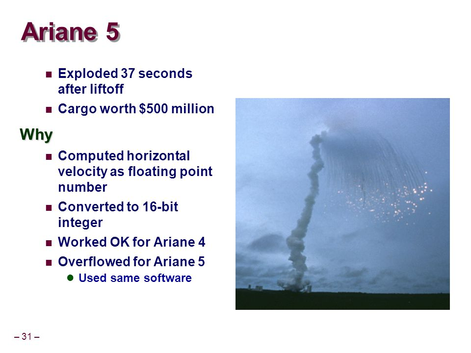 – 31 – Ariane 5 Exploded 37 seconds after liftoff Cargo worth $500 millionWhy Computed horizontal velocity as floating point number Converted to 16-bit integer Worked OK for Ariane 4 Overflowed for Ariane 5 Used same software