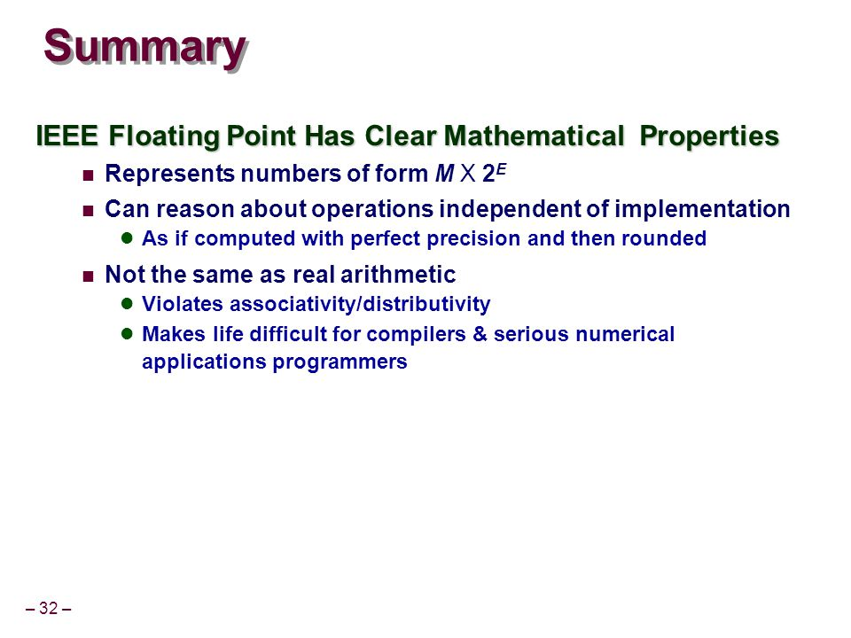 – 32 – Summary IEEE Floating Point Has Clear Mathematical Properties Represents numbers of form M X 2 E Can reason about operations independent of imp