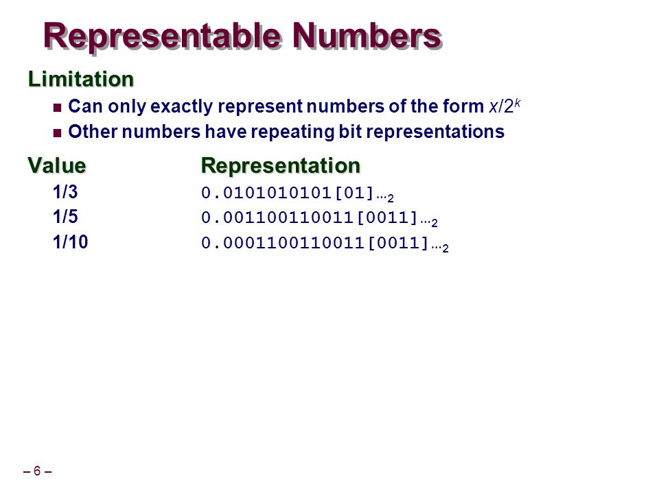 – 6 – Representable Numbers Limitation Can only exactly represent numbers of the form x/2 k Other numbers have repeating bit representations ValueRepresentation 1/3 0.0101010101[01]… 2 1/5 0.001100110011[0011]… 2 1/10 0.0001100110011[0011]… 2