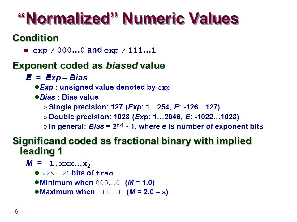 – 9 – Normalized Numeric Values Condition exp  000 … 0 and exp  111 … 1 Exponent coded as biased value E = Exp – Bias Exp : unsigned value denoted by exp Bias : Bias value »Single precision: 127 (Exp: 1…254, E: -126…127) »Double precision: 1023 (Exp: 1…2046, E: -1022…1023) »in general: Bias = 2 e-1 - 1, where e is number of exponent bits Significand coded as fractional binary with implied leading 1 M = 1.xxx … x 2 xxx … x : bits of frac Minimum when 000 … 0 (M = 1.0) Maximum when 111 … 1 (M = 2.0 –  )