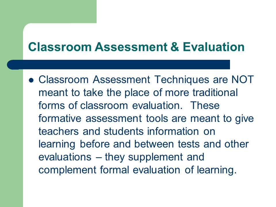 Classroom Assessment & Evaluation Classroom Assessment Techniques are NOT meant to take the place of more traditional forms of classroom evaluation. T