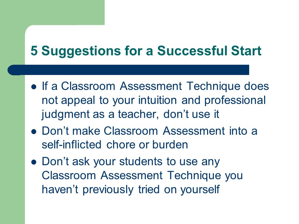 5 Suggestions for a Successful Start If a Classroom Assessment Technique does not appeal to your intuition and professional judgment as a teacher, don