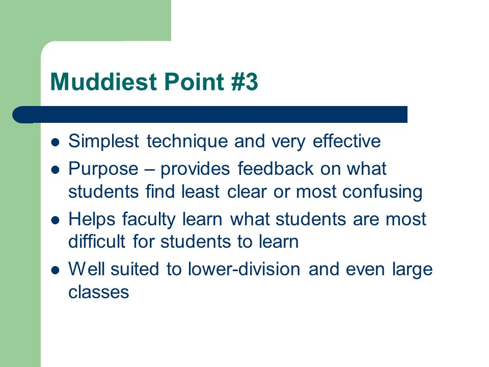 Muddiest Point #3 Simplest technique and very effective Purpose – provides feedback on what students find least clear or most confusing Helps faculty