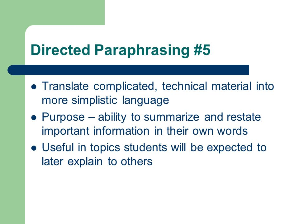 Directed Paraphrasing #5 Translate complicated, technical material into more simplistic language Purpose – ability to summarize and restate important