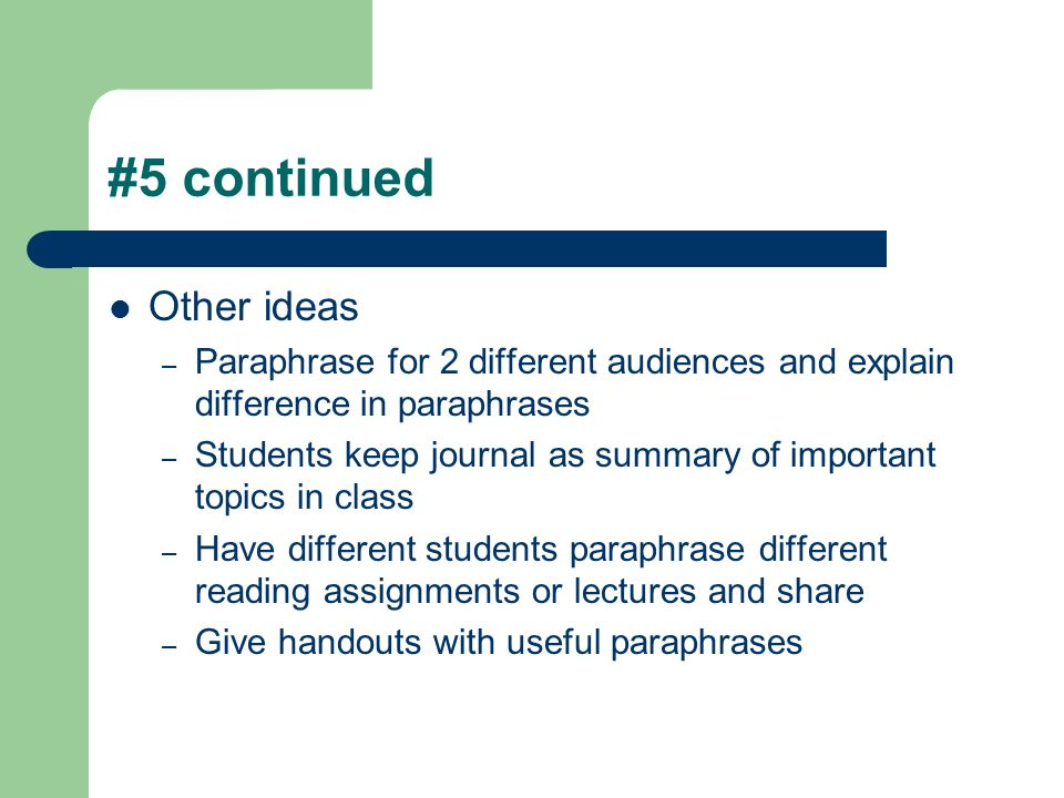 #5 continued Other ideas – Paraphrase for 2 different audiences and explain difference in paraphrases – Students keep journal as summary of important