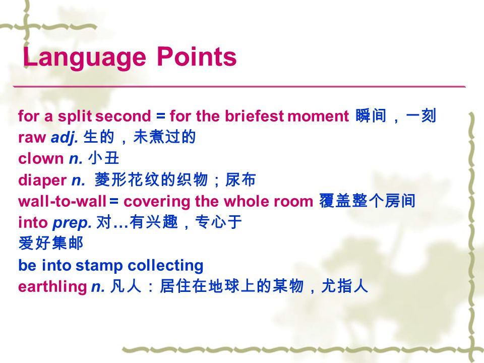 Language Points for a split second = for the briefest moment 瞬间,一刻 raw adj. 生的,未煮过的 clown n. 小丑 diaper n. 菱形花纹的织物;尿布 wall-to-wall = covering the whole