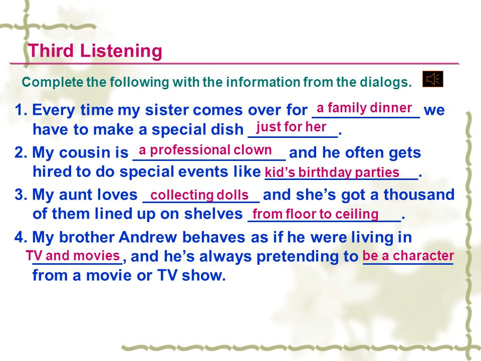 Complete the following with the information from the dialogs. Third Listening 1. Every time my sister comes over for ____________ we have to make a sp