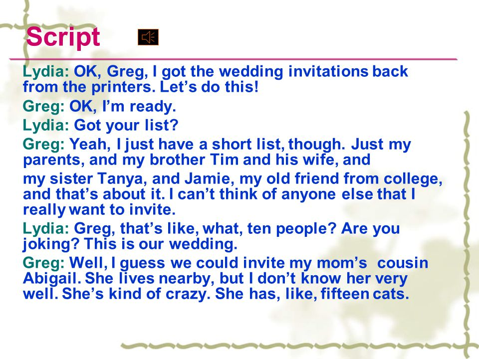Script Lydia: OK, Greg, I got the wedding invitations back from the printers.