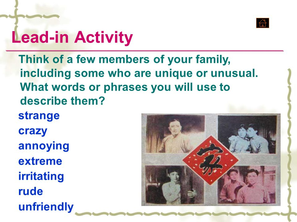 Lead-in Activity strange crazy annoying extreme irritating rude unfriendly Think of a few members of your family, including some who are unique or unu