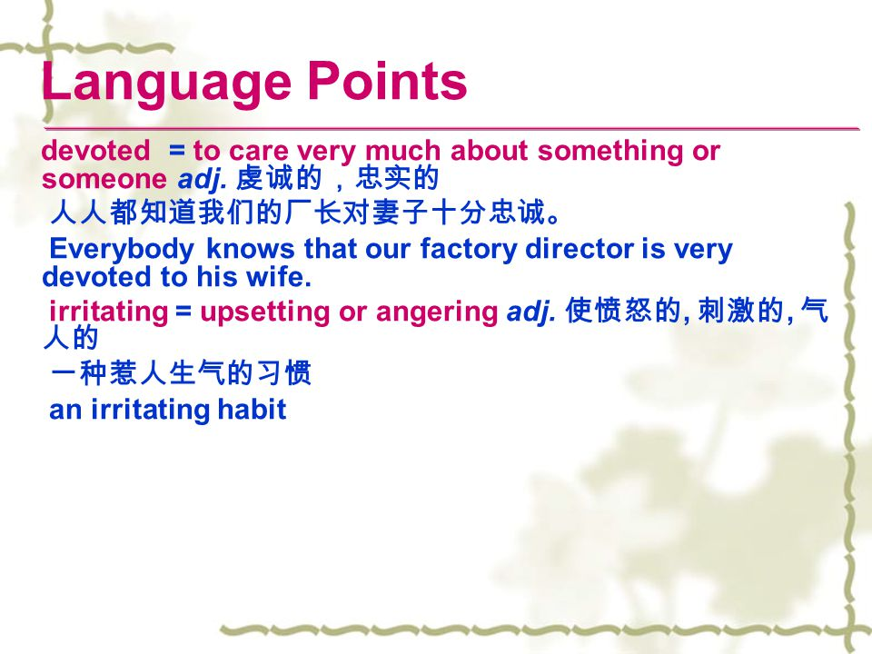 Language Points devoted = to care very much about something or someone adj. 虔诚的,忠实的 人人都知道我们的厂长对妻子十分忠诚。 Everybody knows that our factory director is ve