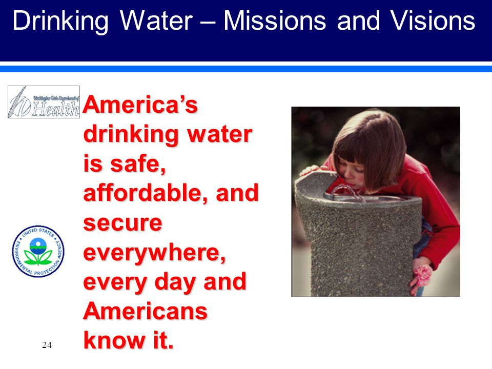 24 Drinking Water – Missions and Visions America's drinking water is safe, affordable, and secure everywhere, every day and Americans know it.