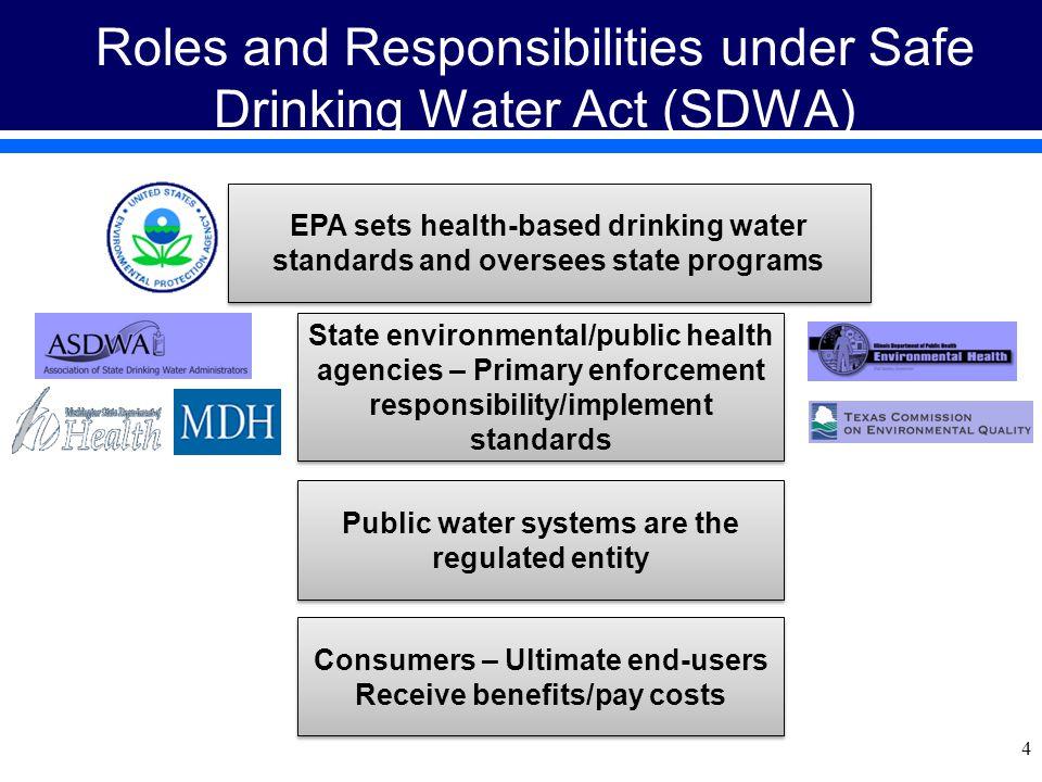 4 Roles and Responsibilities under Safe Drinking Water Act (SDWA) EPA sets health-based drinking water standards and oversees state programs State environmental/public health agencies – Primary enforcement responsibility/implement standards Public water systems are the regulated entity Consumers – Ultimate end-users Receive benefits/pay costs Consumers – Ultimate end-users Receive benefits/pay costs