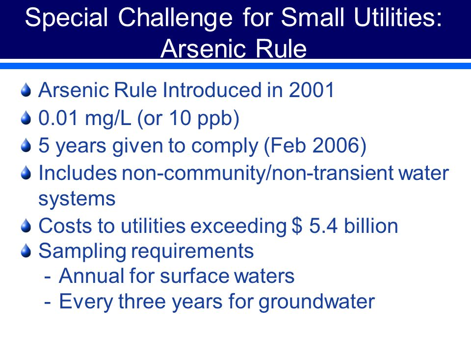 Special Challenge for Small Utilities: Arsenic Rule Arsenic Rule Introduced in 2001 0.01 mg/L (or 10 ppb) 5 years given to comply (Feb 2006) Includes non-community/non-transient water systems Costs to utilities exceeding $ 5.4 billion Sampling requirements -Annual for surface waters -Every three years for groundwater