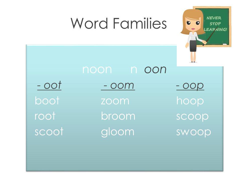 Word Families noonn oon - oot - oom - oop bootzoom hoop rootbroom scoop scootgloom swoop noonn oon - oot - oom - oop bootzoom hoop rootbroom scoop scootgloom swoop