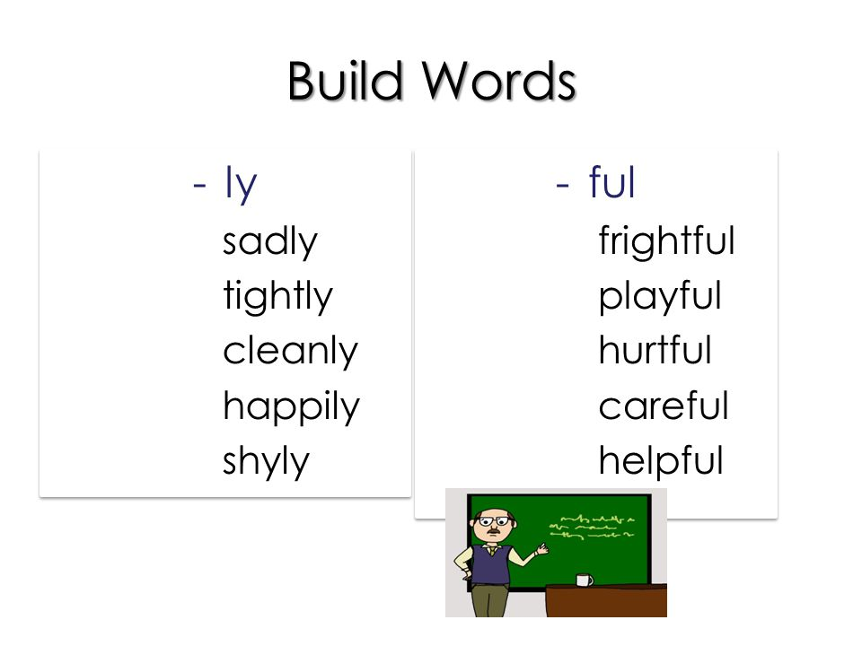 Build Words -ly sadsadly tighttightly cleancleanly happyhappily shyshyly -ly sadsadly tighttightly cleancleanly happyhappily shyshyly -ful frightfrightful playplayful hurthurtful carecareful helphelpful -ful frightfrightful playplayful hurthurtful carecareful helphelpful