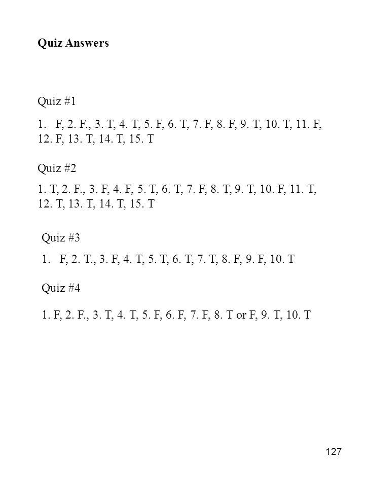 127 1.F, 2. F., 3. T, 4. T, 5. F, 6. T, 7. F, 8. F, 9. T, 10. T, 11. F, 12. F, 13. T, 14. T, 15. T Quiz #2 1. T, 2. F., 3. F, 4. F, 5. T, 6. T, 7. F,