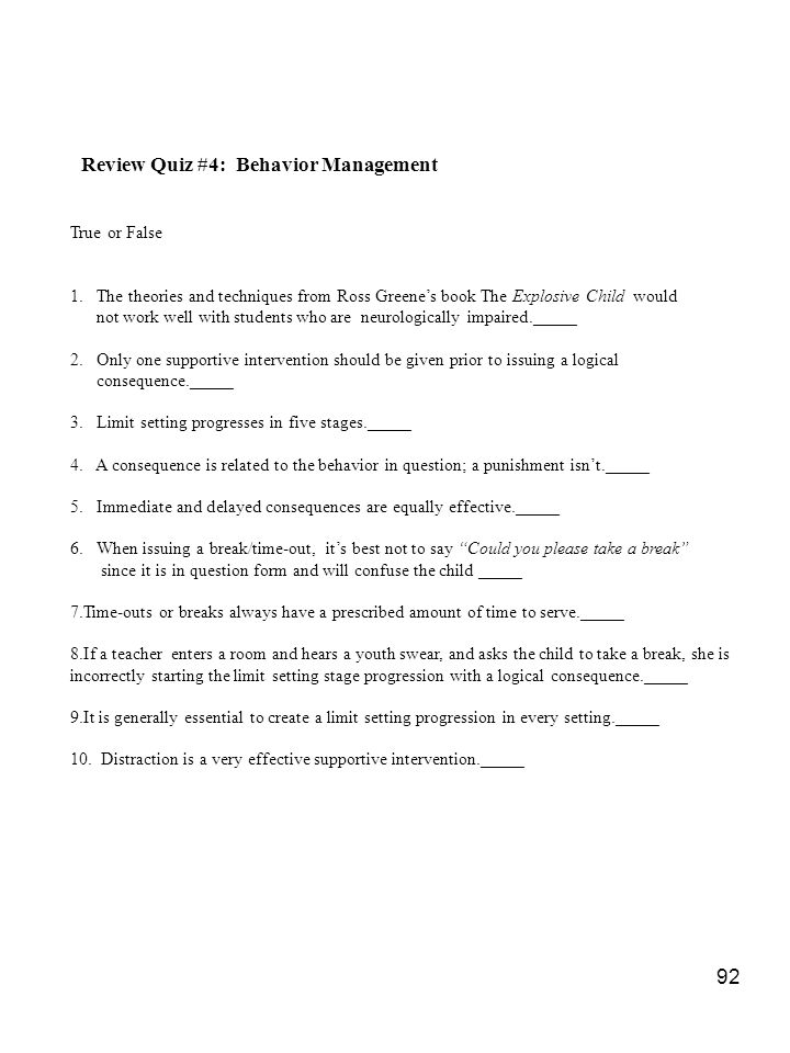 92 Review Quiz #4: Behavior Management True or False 1. The theories and techniques from Ross Greene's book The Explosive Child would not work well wi