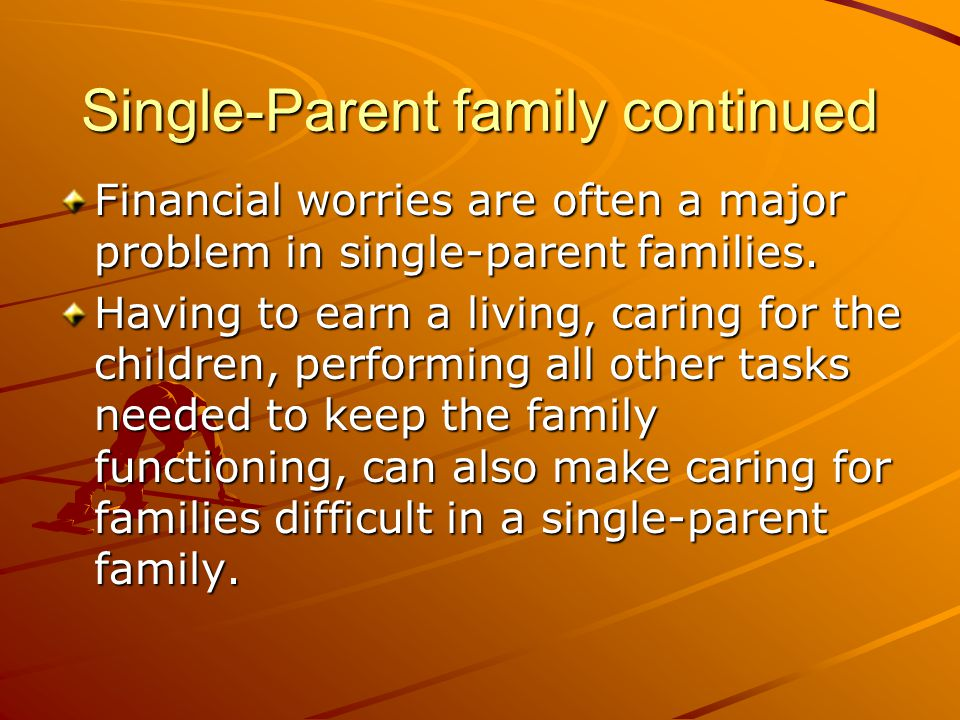 Single-Parent family continued Financial worries are often a major problem in single-parent families. Having to earn a living, caring for the children