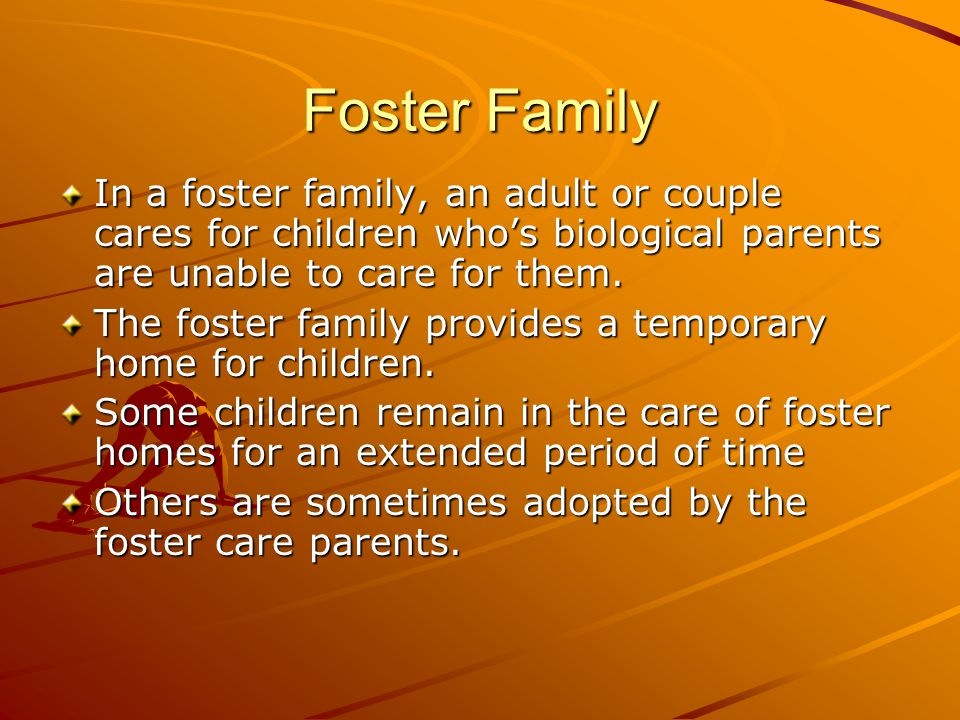 Foster Family In a foster family, an adult or couple cares for children who's biological parents are unable to care for them. The foster family provid
