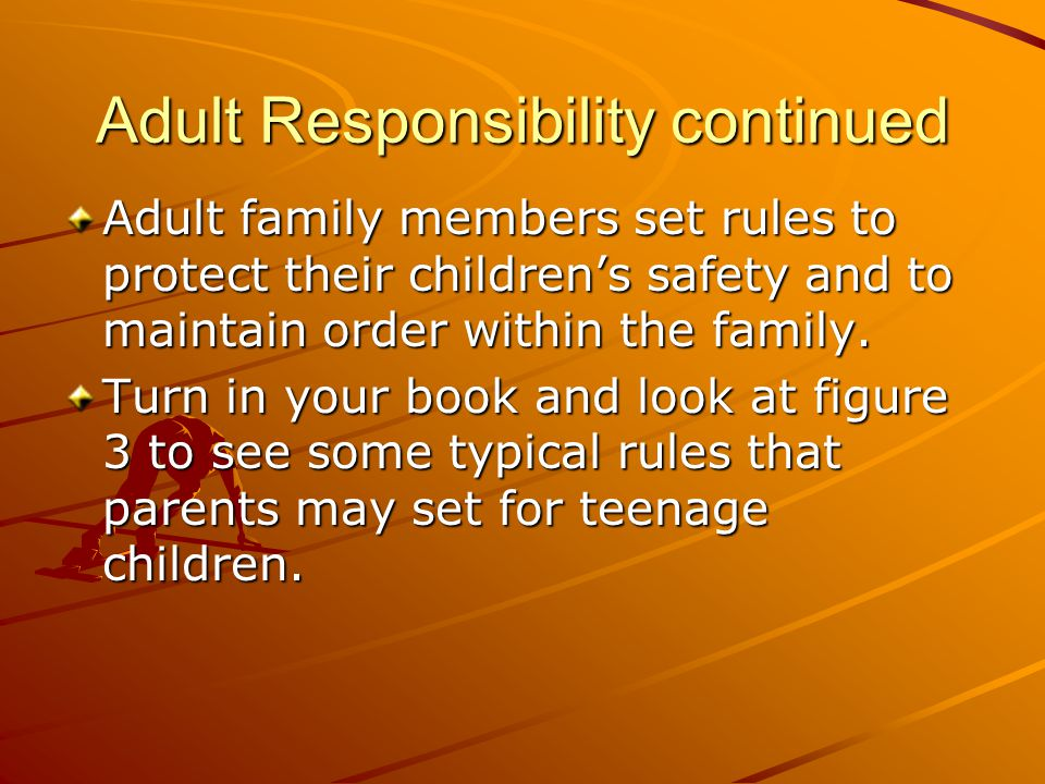 Adult Responsibility continued Adult family members set rules to protect their children's safety and to maintain order within the family. Turn in your
