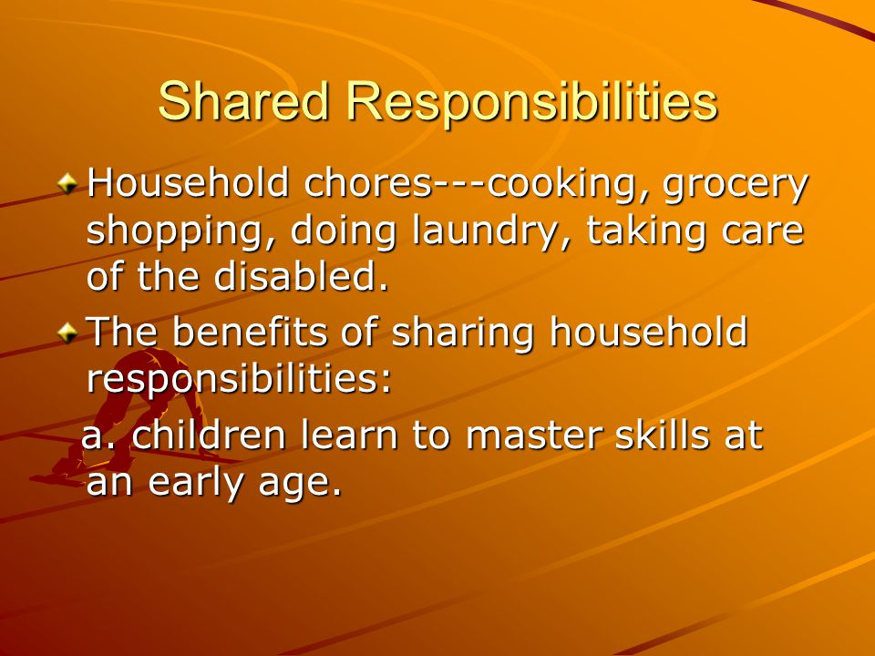 Shared Responsibilities Household chores---cooking, grocery shopping, doing laundry, taking care of the disabled. The benefits of sharing household re