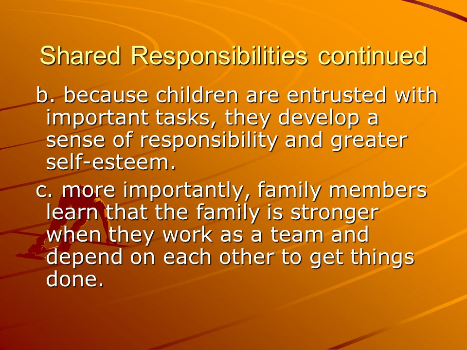 Shared Responsibilities continued b. because children are entrusted with important tasks, they develop a sense of responsibility and greater self-este