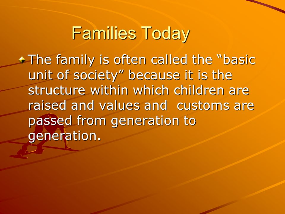 """Families Today The family is often called the """"basic unit of society"""" because it is the structure within which children are raised and values and cust"""