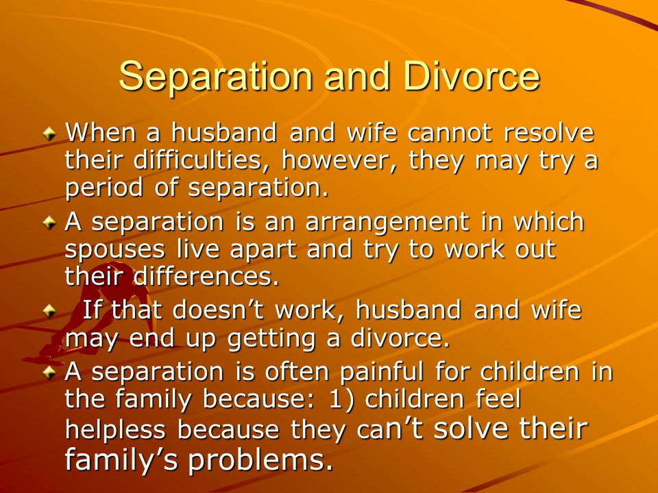 Separation and Divorce When a husband and wife cannot resolve their difficulties, however, they may try a period of separation. A separation is an arr