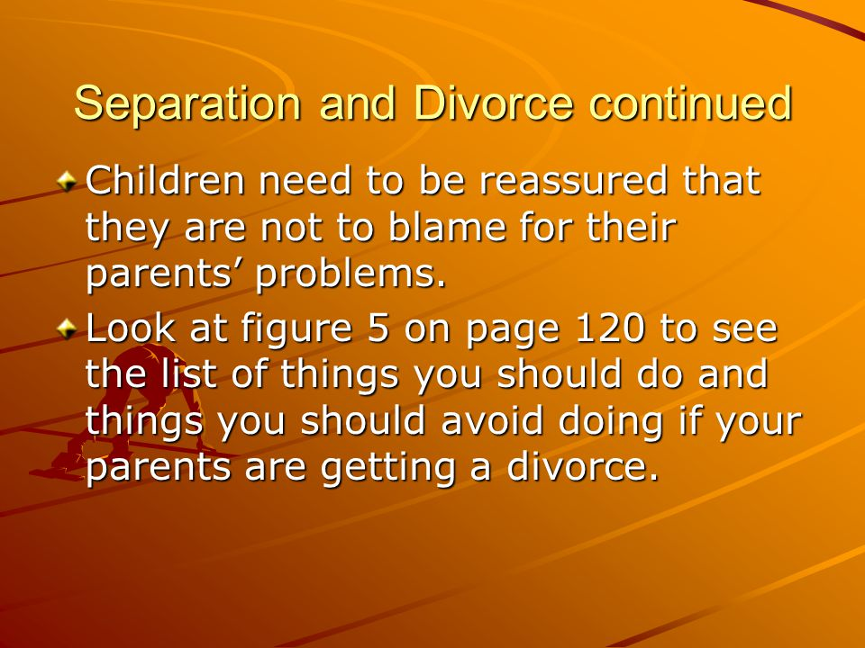 Separation and Divorce continued Children need to be reassured that they are not to blame for their parents' problems. Look at figure 5 on page 120 to