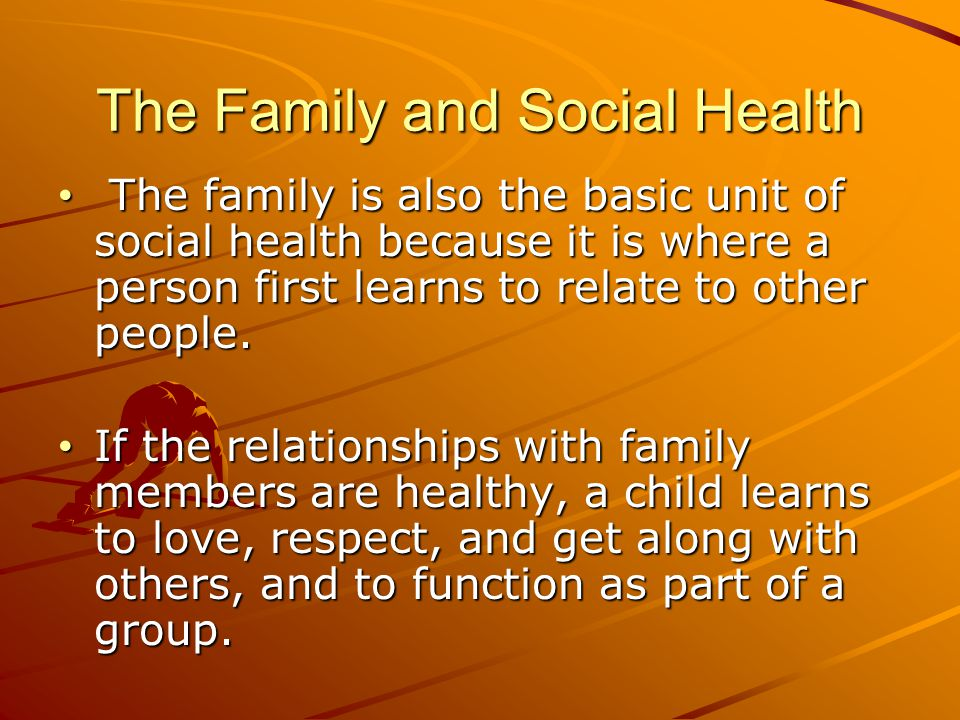 The Family and Social Health The family is also the basic unit of social health because it is where a person first learns to relate to other people. T
