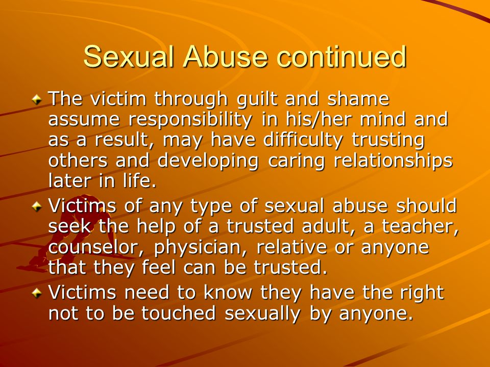 Sexual Abuse continued The victim through guilt and shame assume responsibility in his/her mind and as a result, may have difficulty trusting others a