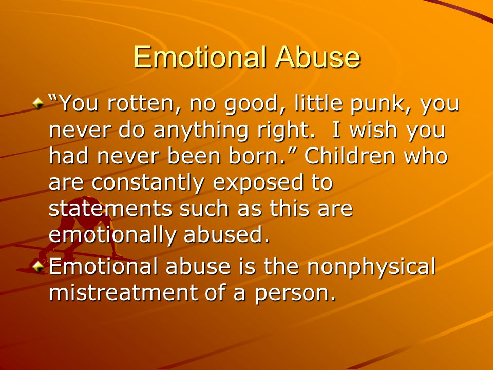 """Emotional Abuse """"You rotten, no good, little punk, you never do anything right. I wish you had never been born."""" Children who are constantly exposed t"""