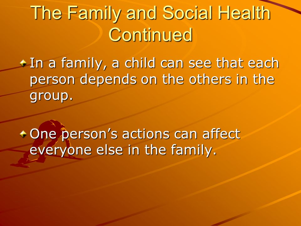 The Family and Social Health Continued In a family, a child can see that each person depends on the others in the group. One person's actions can affe