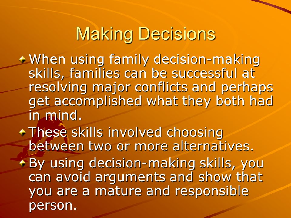 Making Decisions When using family decision-making skills, families can be successful at resolving major conflicts and perhaps get accomplished what t