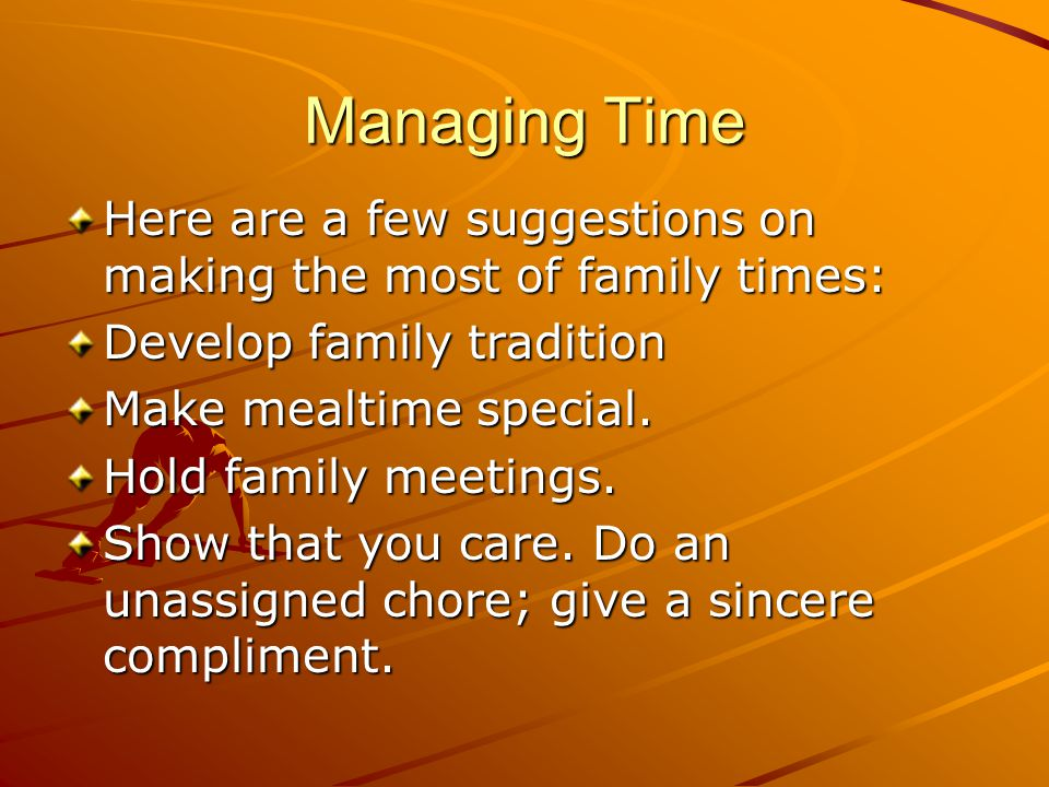 Managing Time Here are a few suggestions on making the most of family times: Develop family tradition Make mealtime special. Hold family meetings. Sho