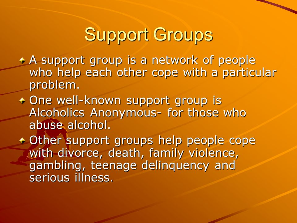 Support Groups A support group is a network of people who help each other cope with a particular problem. One well-known support group is Alcoholics A