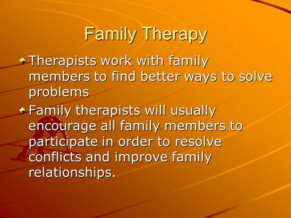Family Therapy Therapists work with family members to find better ways to solve problems Family therapists will usually encourage all family members t