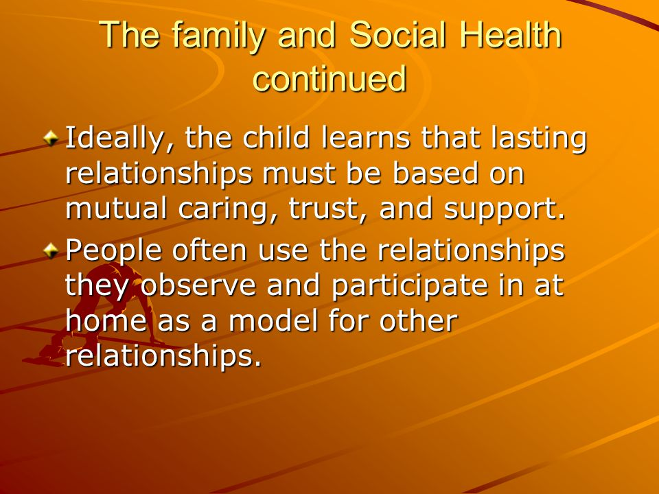 The family and Social Health continued Ideally, the child learns that lasting relationships must be based on mutual caring, trust, and support. People