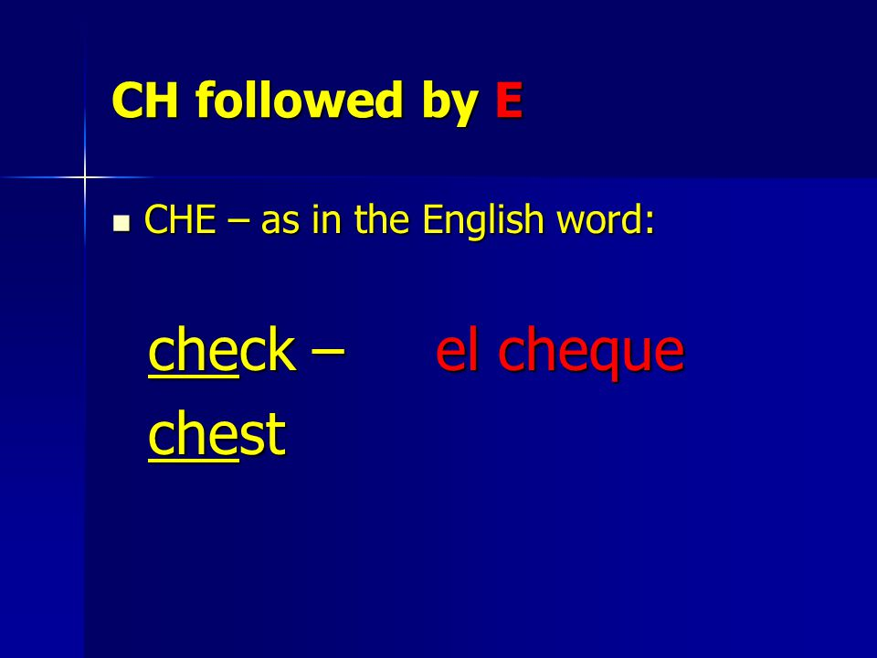 CH followed by E CHE – as in the English word: CHE – as in the English word: check – el cheque check – el cheque chest chest