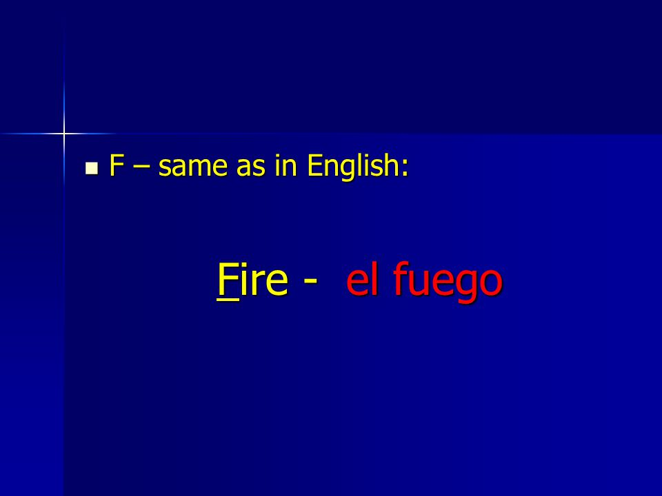 F – same as in English: F – same as in English: Fire - el fuego