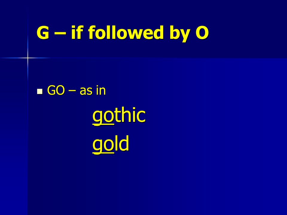 G – if followed by O GO – as in GO – as in gothic gothic gold gold