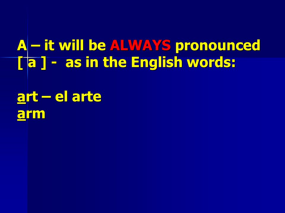 A – it will be ALWAYS pronounced [ a ] - as in the English words: art – el arte arm