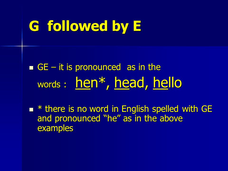G followed by E GE – it is pronounced as in the GE – it is pronounced as in the words : hen*, head, hello words : hen*, head, hello * there is no word in English spelled with GE and pronounced he as in the above examples * there is no word in English spelled with GE and pronounced he as in the above examples