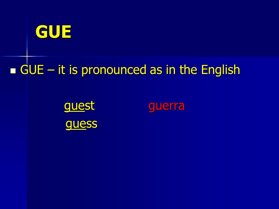 GUE GUE – it is pronounced as in the English GUE – it is pronounced as in the English guest guerra guest guerra guess