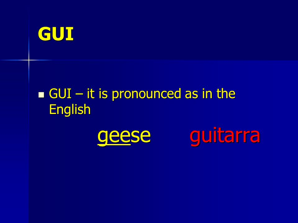 GUI GUI – it is pronounced as in the English GUI – it is pronounced as in the English geese guitarra